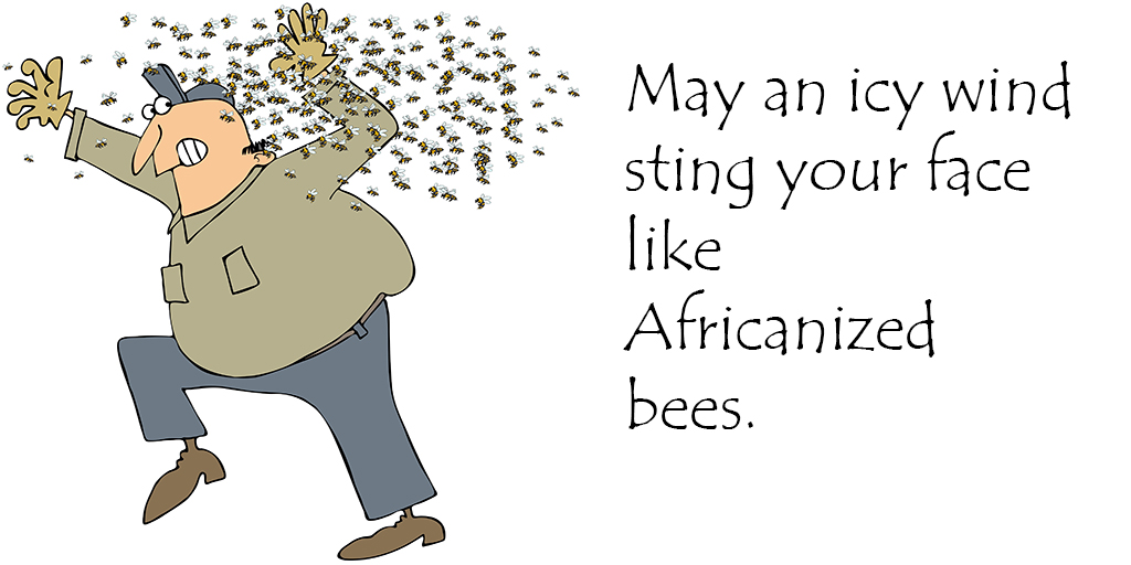 May an icy wind sting your face like Africanized bees